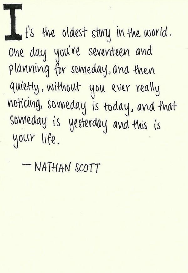 Ok, so it's a quote from One Tree Hill but that doesn't make it resonate any less